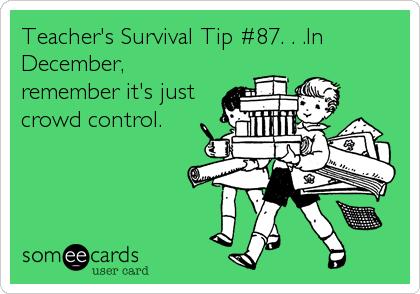 Teacher S Survival Tip 87 In December Remember It S Just Crowd Control Teacher Survival Teacher Humor Teacher Quotes