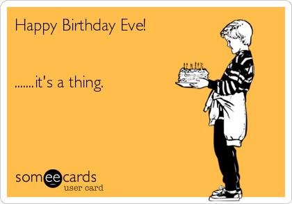 Happy Birthday Eve It S A Thing Birthday Eve Happy Birthday Eve Happy Birthday Friend Funny