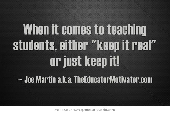 When It Comes To Teaching Students Either Keep It Real Or Just Keep