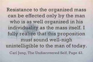 Resistance to the organized mass can be effected only by the man who is as well organized in his individuality as the mass itself. I fully realize that this proposition must sound well-nigh unintelligible to the man of today. ~Carl Jung, CW 10, Page 43.