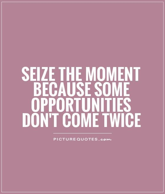 Opportunity Quotes Pinterest: Seize The Moment Because Some Opportunities Don't Come