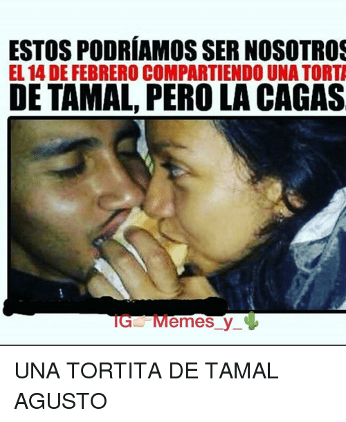 Memes And Tamales Estos Podriamos Sernosotros El 14 De Febrero Compartiendo Una Torta De Tamal Pero La Cagas Ig Memes Y Una T Memes Instagram Tags Humor