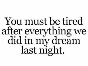 you must be tired after everything we did in my dream last night