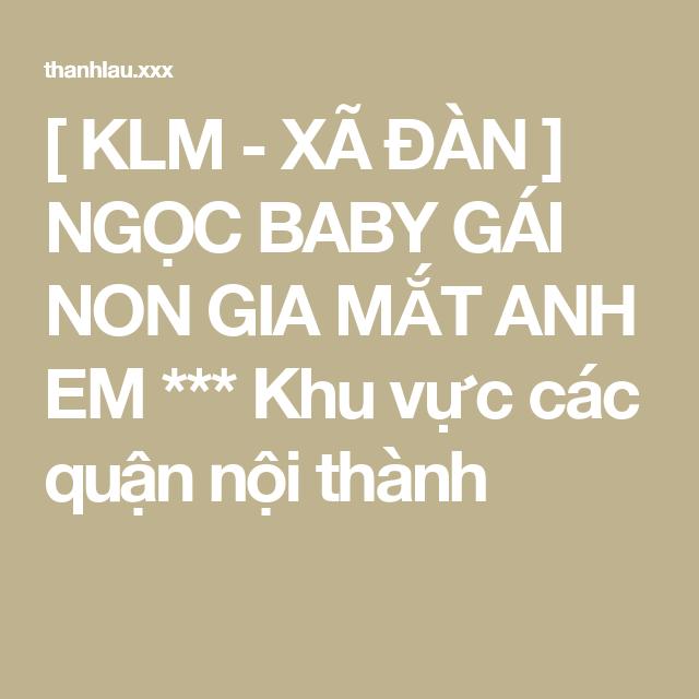 [ KLM - XÃ ĐÀN ] NGỌC BABY GÁI NON GIA MẮT ANH EM *** Khu vực các quận nội thành