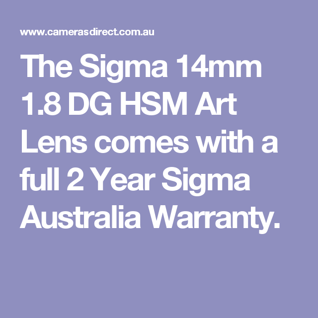 The Sigma 14mm 1.8 DG HSM Art Lens comes with a full 2 Year Sigma Australia Warranty.