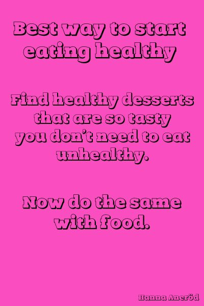 Wise words. Best way to start eating healthy. Desserts.