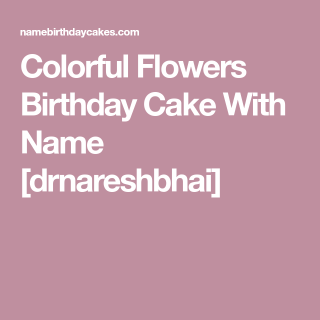 Colorful Flowers Birthday Cake With Name drnareshbhai Naksh