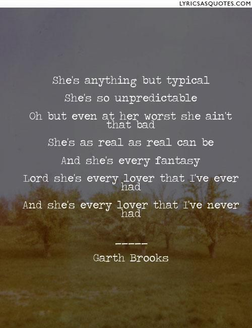 She S Anything But Typical She S So Unpredictable Oh But Even At Her Worst She Ain T That Bad She S As Rea Garth Brooks Lyrics Garth Brooks Garth Brooks Quotes