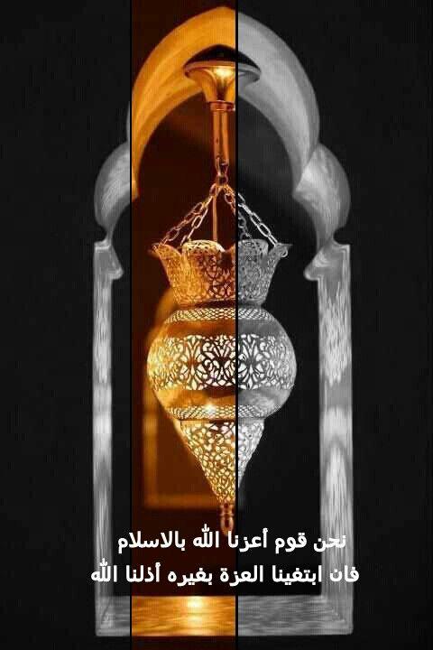 نحن قوم أعزنا الله بالاسلام فان ابتغينا العزة بغيره أذلنا الله