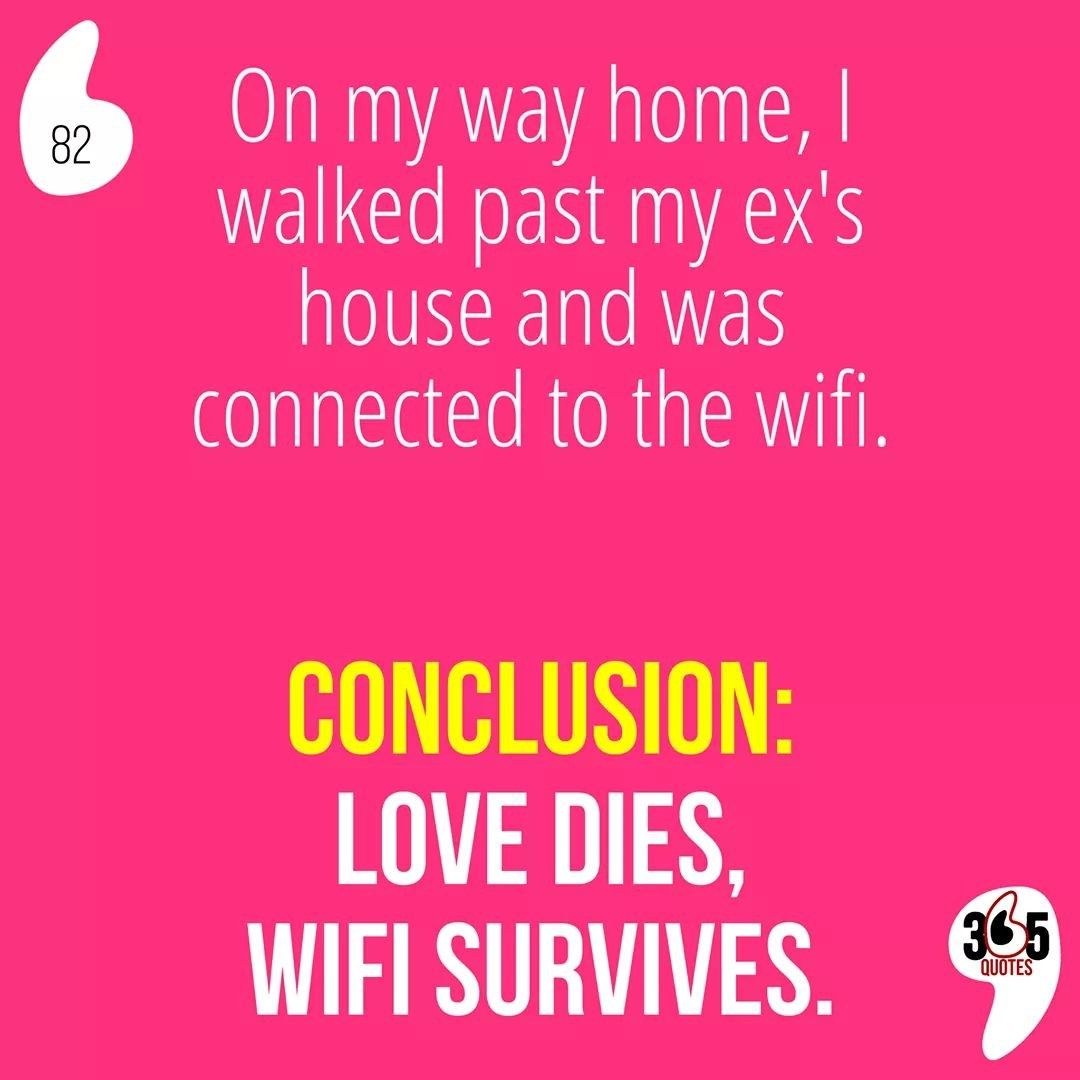 On My Way Home I Walked Past My Ex S House And Was Connected To The Wifi Conclusion Love Dies Wi 365 Quotes Quotes Funny Quotes