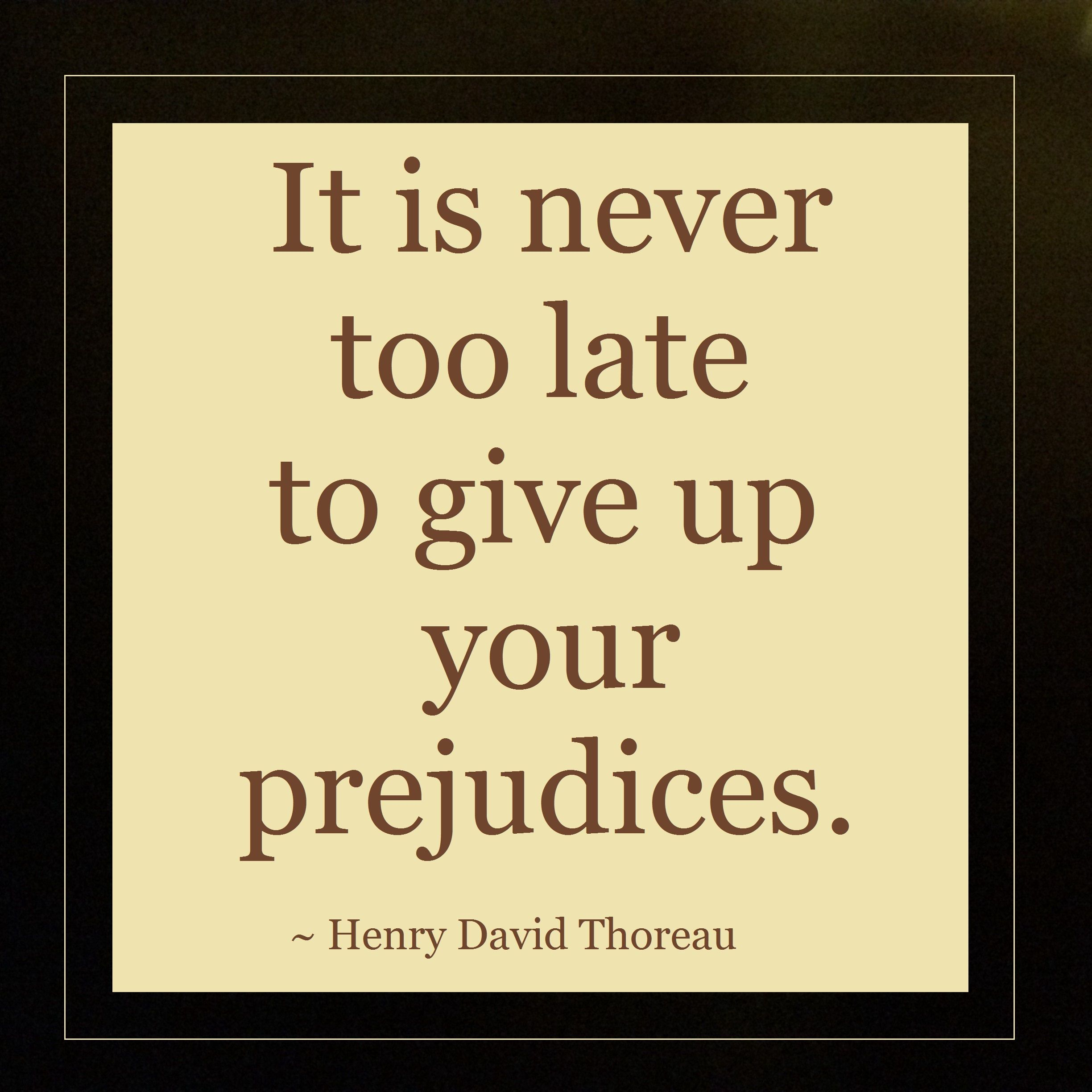 It Is Never Too Late To Give Up Your Prejudices Henry David Thoreau Quote Henry David Thoreau Thoreau Quotations
