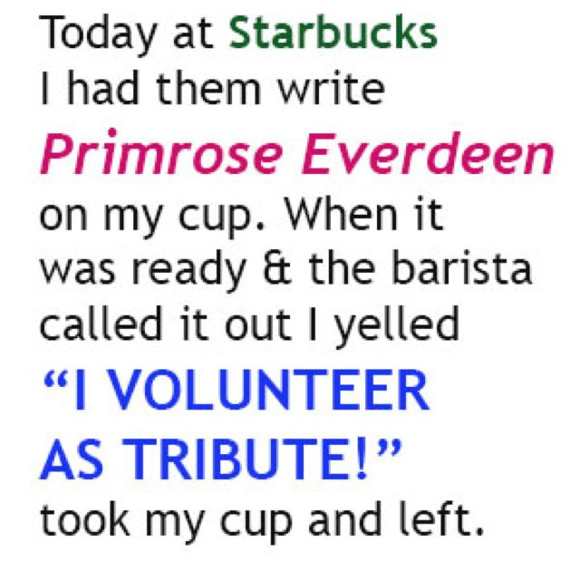 "Today at Starbucks I had them write Primrose Everdeen on my cup. When it was ready & the barista called it out I yelled ""I VOLUNTEER AS TRIBUTE!"" took my cup and left."