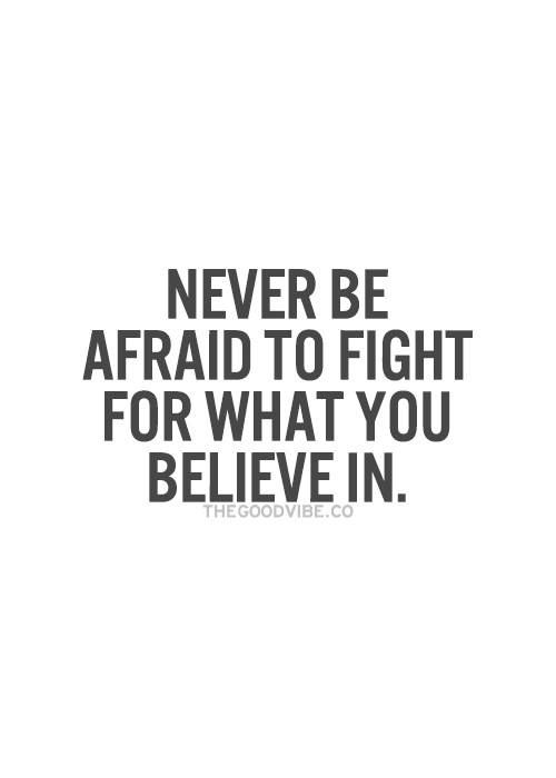 Never Be Afraid To Fight For What You Believe In Quotes