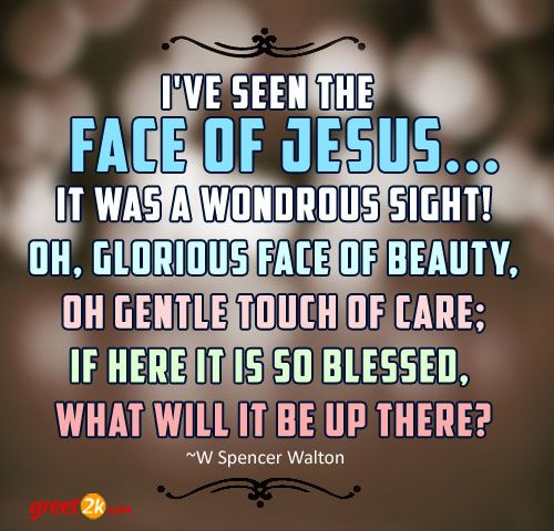 I've seen the face of Jesus... It was a wondrous sight! Oh, glorious face of beauty, oh gentle touch of care; If here it is so blessed,  what will it be up there? - W Spencer Walton