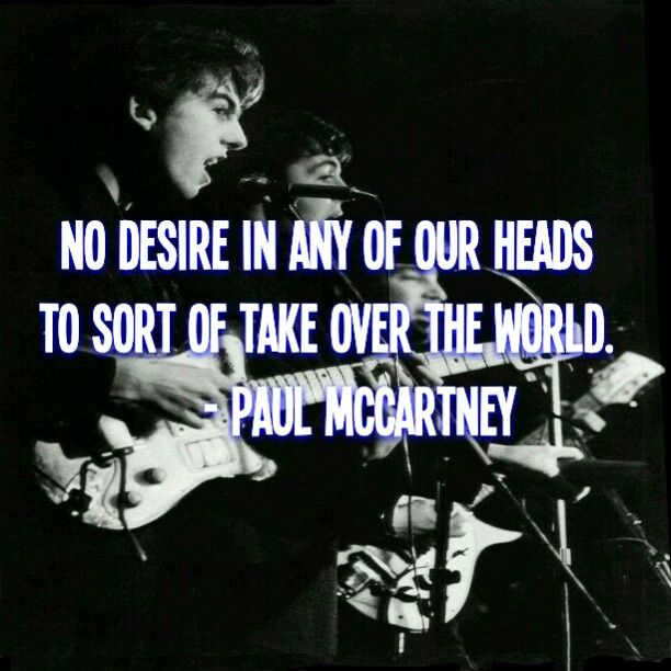 """No desire in any of our heads to sort of take over the world, you know there is however a desire to get power im order to use it for good.""                           - Paul McCartney"