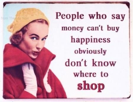 People Who Say Money Can T Buy Happinness Obviously Don T Know Where To Shop Funny Quotes Money Cant Buy Happiness Does Money Buy Happiness