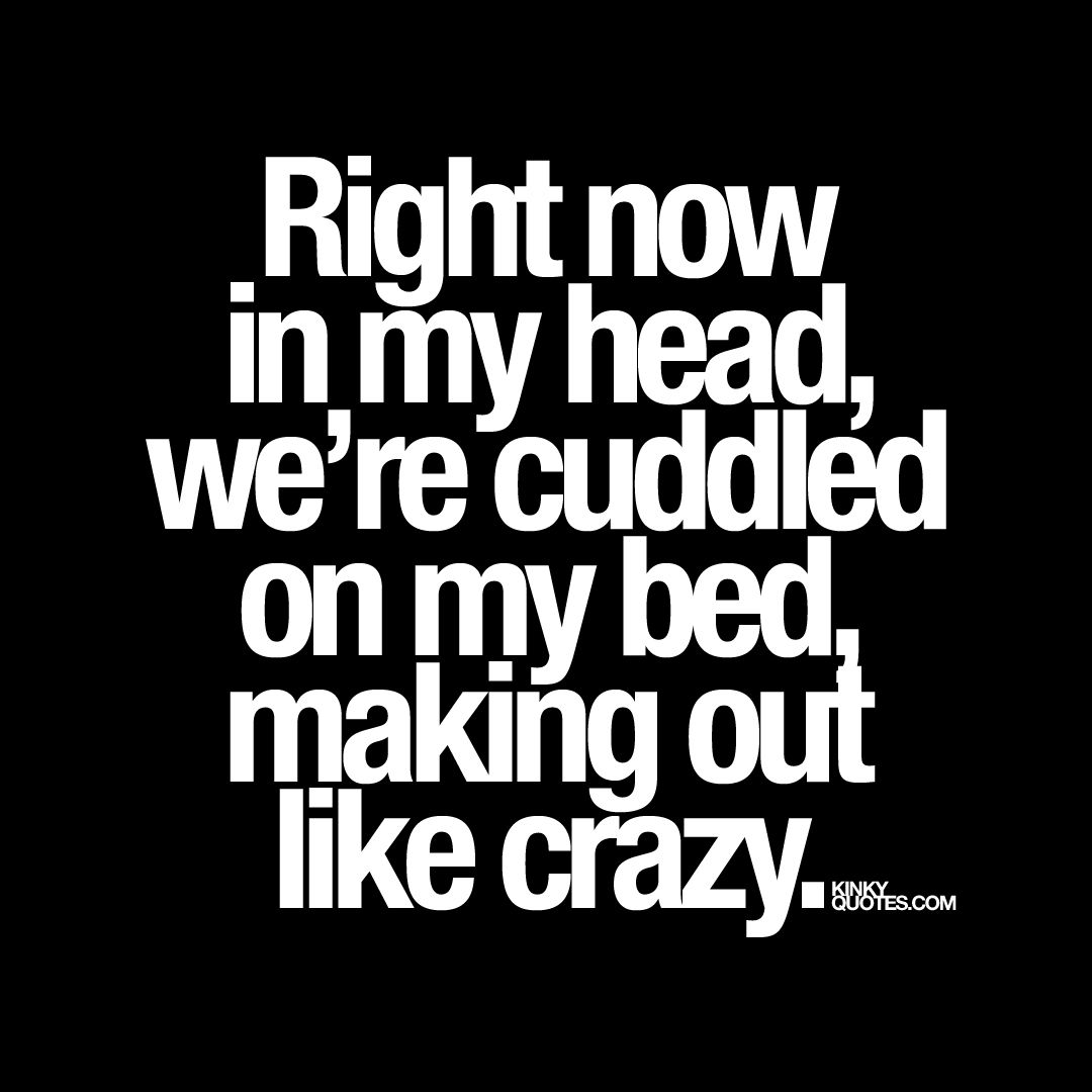 Right now in my head we re cuddled on my bed making out like crazy Brand new cute and naughty quote from Kinky Quotes