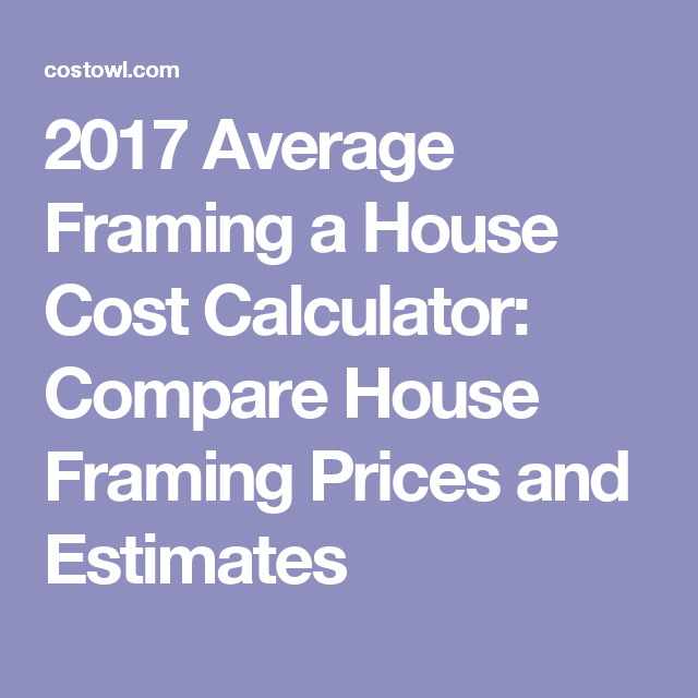 2017 Average Framing a House Cost Calculator: Compare House Framing ...