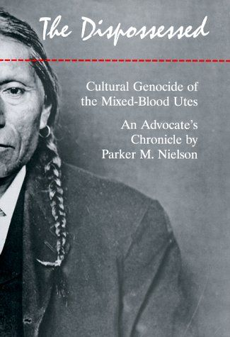 The Dispossessed: Cultural Genocide of the Mixed-Blood Utes an Advocate's Chronicle by Parker M. Nielson
