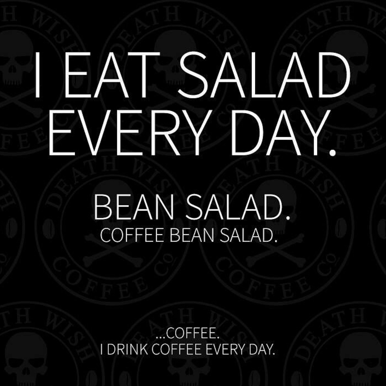 I eat salad every day. Bean salad. Coffee Bean salad