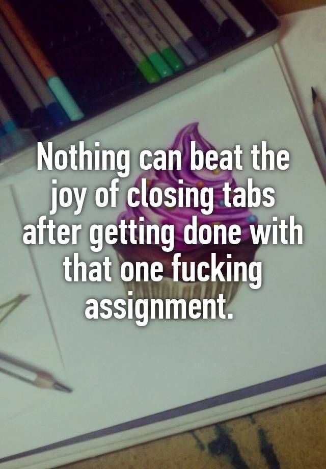 """Nothing can beat the joy of closing tabs after getting done with that one fucking assignment. """