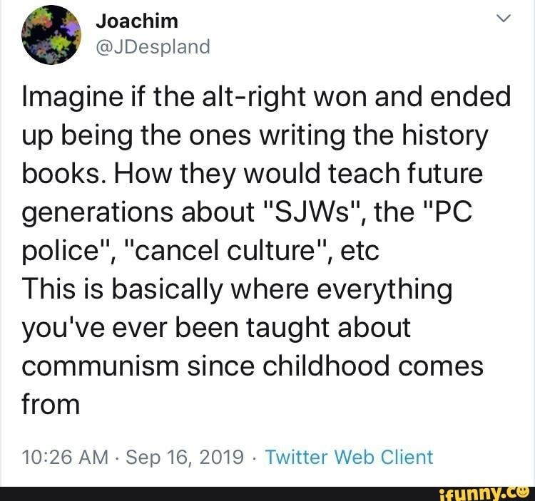 Imagine If The Ait Right Won And Ended Up Being The Ones Writing The History Books How They Would Teach Future Generations About Sjws The Pc Police Canc Writing Memes History Books