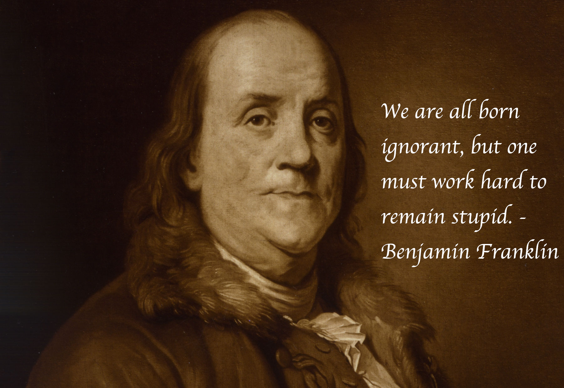 We Are All Born Ignorant But One Must Work Hard To Remain Stupid Benjamin Franklin 1800x12 Benjamin Franklin Quotes Benjamin Franklin Ben Franklin Quotes