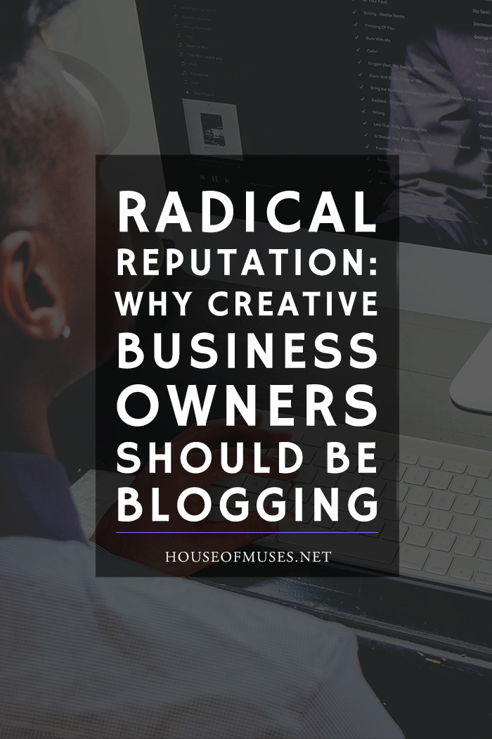 Radical Reputation: Why Creative Business Owners Should be Blogging from The House of Muses. Do you own a creative business or are you thinking of starting one? We're sharing with you 7 ways that blogging will give your business a lift.