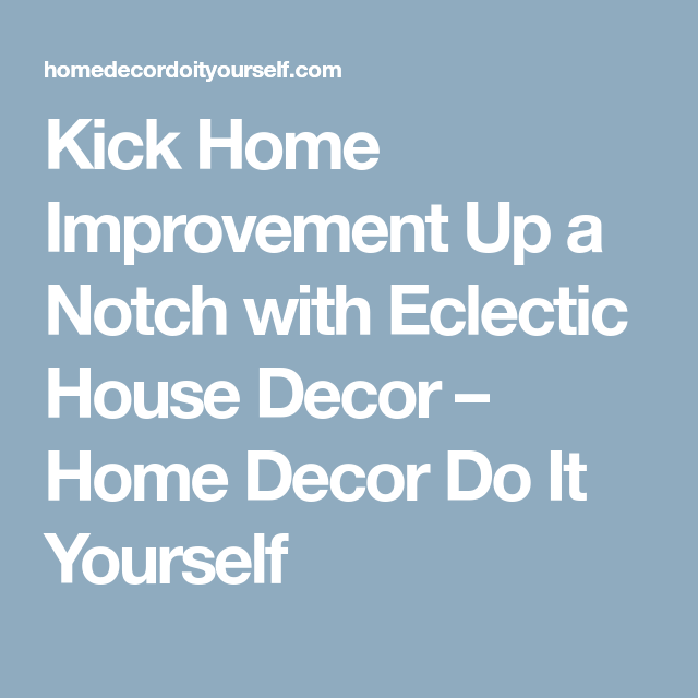Kick Home Improvement Up A Notch With Eclectic House Decor
