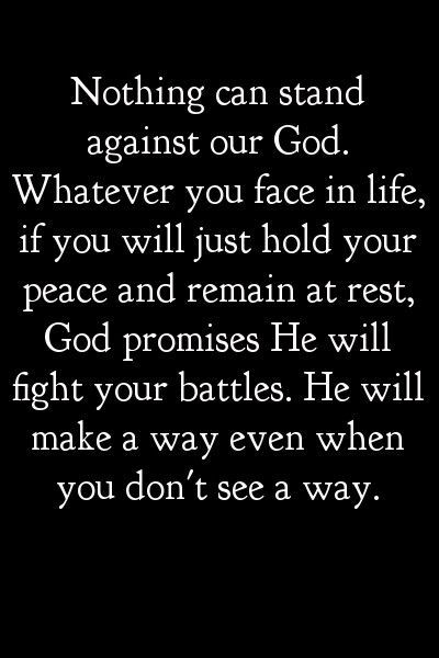 Nothing can stand against our God. Whatever you face in life, if you will just hold your peace and remain at rest, God promises He will fight your battles. He will make a way even when you don't see a way. WOW.:
