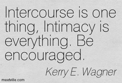 Intercourse is one thing, Intimacy is everything. Be encouraged. Kerry E. Wagner