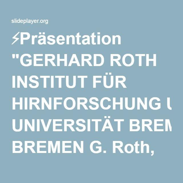 """⚡Präsentation """"GERHARD ROTH INSTITUT FÜR HIRNFORSCHUNG UNIVERSITÄT BREMEN G. Roth, 2013 PERSÖNLICHKEIT, ENTSCHEIDUNG UND VERHALTEN Warum es so schwierig ist, sich und."""""""