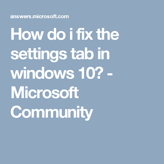 How do i fix the settings tab in windows 10? - Microsoft Community