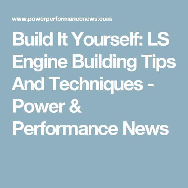 Build It Yourself: LS Engine Building Tips And Techniques - Power ...