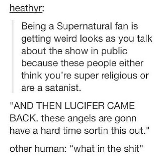 This is soooo me I talk about Supernatural in school and those who don't know me, think I'm either satanist or super religious