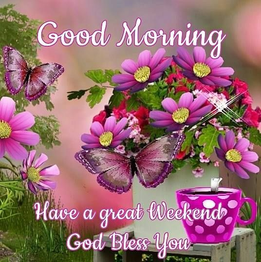good morning have a great weekend god bless you weekend
