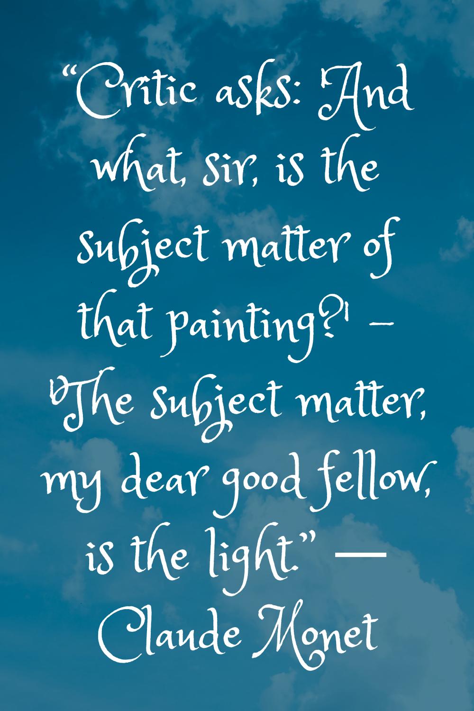 """""""'The subject matter, my dear good fellow, is the light."""" ― Claude Monet"""
