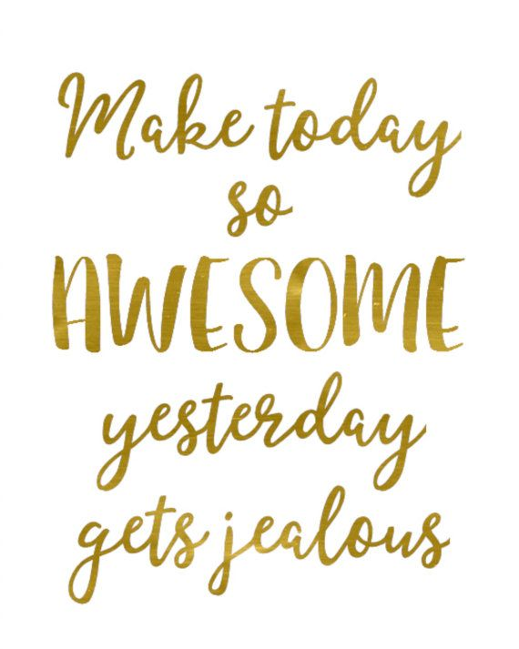 Goil foil print, Make Today So Awesome Yesterday Gets