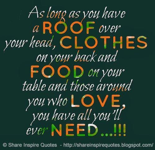 As Long As You Have A Roof Over Your Head Clothes On Your Back And Food On Your Table And Thos Inspirational Quotes Funny Romantic Quotes Funniest Quotes Ever
