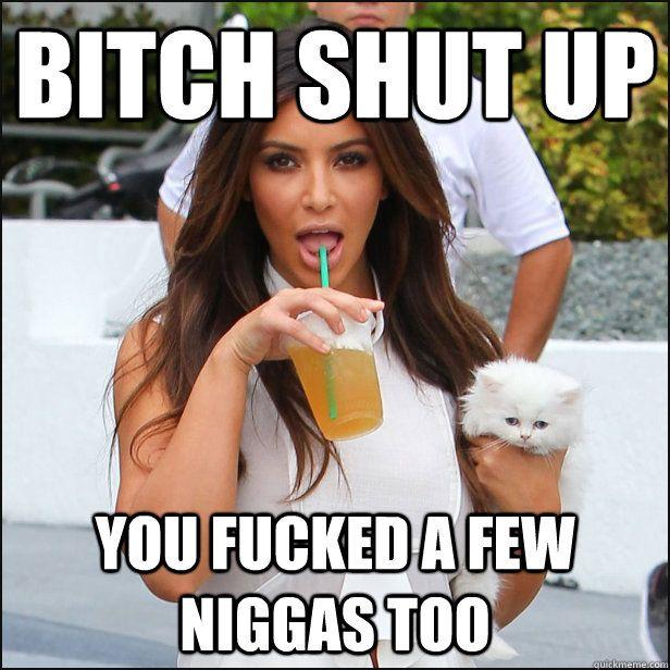 Kim Kardashian - Bitch shut up...
