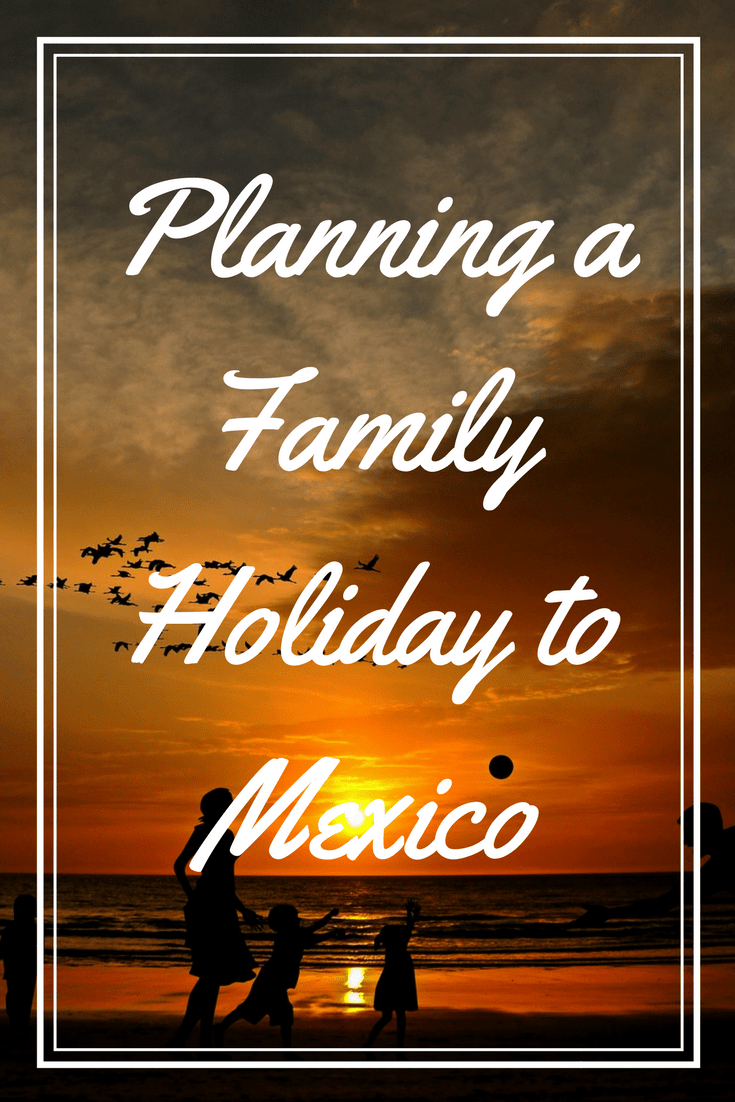Why I Think Mexico Would Make A Memorable Family Holiday This Year