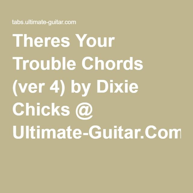 Theres Your Trouble Chords (ver 4) by Dixie Chicks @ Ultimate-Guitar ...