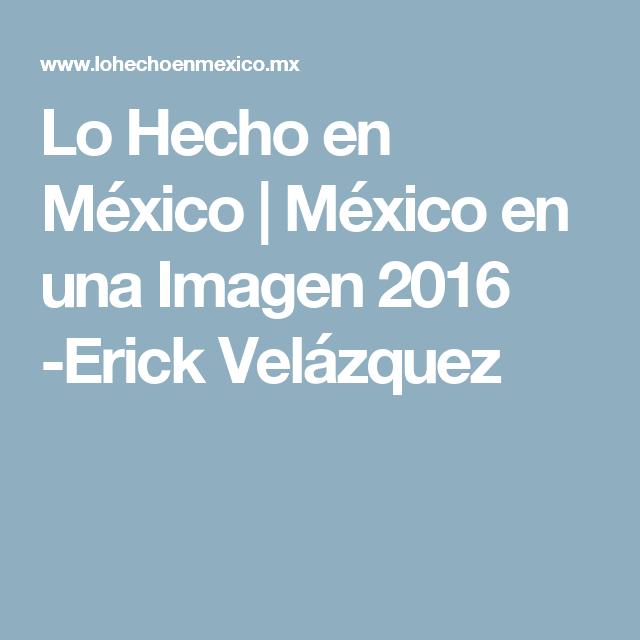 Lo Hecho en México   México en una Imagen 2016 -Erick Velázquez