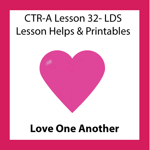 CTR A Lesson 32 Love One Another LDS Lesson ideas and printables