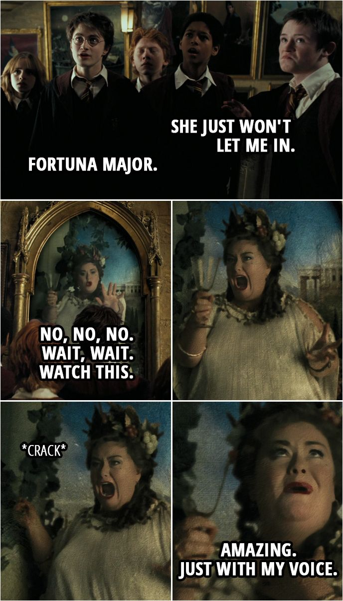 Quote from Harry Potter and the Prisoner of Azkaban (2004) | (The Fat Lady is singing, trying to break a glass with her voice...) Seamus Finnigan: She just won't let me in. Harry Potter: Fortuna Major. Fat Lady: No, no, no. Wait, wait. Watch this. (Her singing turns to screaming, the glass isn't cracking so she smashes it against the wall) Amazing. Just with my voice. | #HarryPotter #HP #Quotes