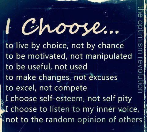 I choose... To live by choice, not be chance, to be motivated not manipulated, to be useful, not used, to makes changes, not excuses, to excel, not compete, I choose self - esteem - not self pity, I choose to listen to my inner voice not ot the random opinion of others.