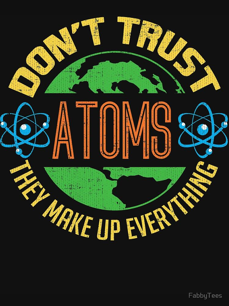 Don T Trust An Atom They Make Up Everything Funny Science T Shirt Essential T Shirt By Fabbytees Science Tshirts Science Humor Everything Funny