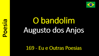 Poesia - Sanderlei Silveira: Augusto dos Anjos - 169 - O bandolim