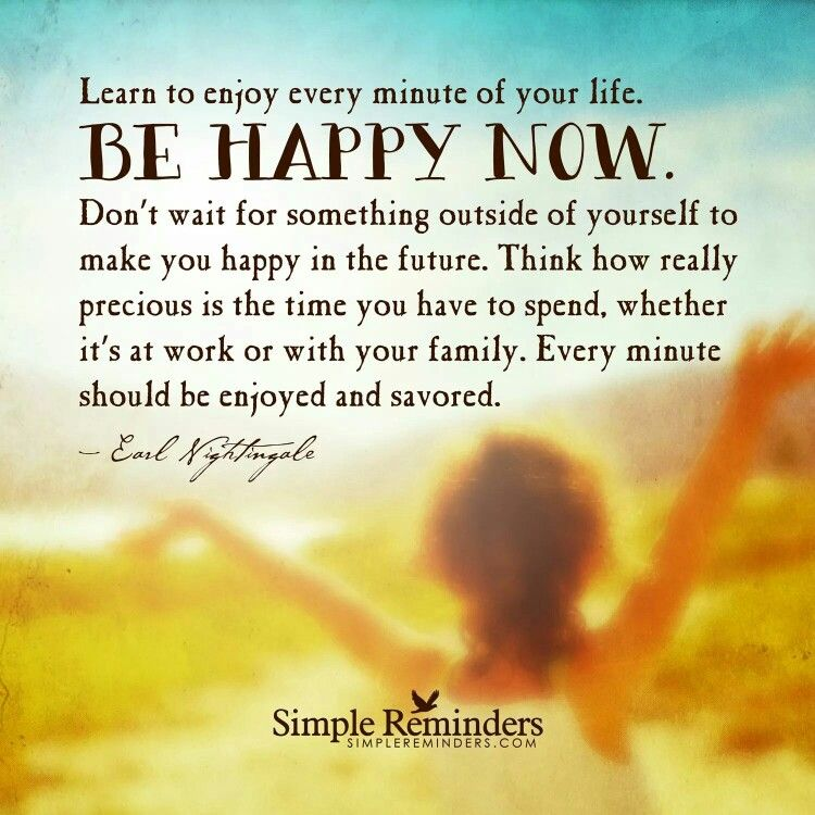 Learn to enjoy every minute of your life. Be happy now