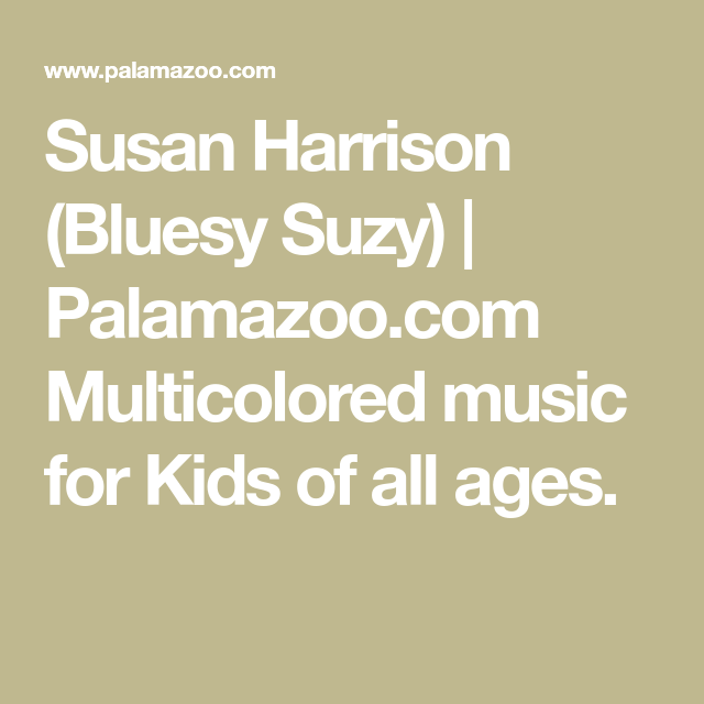Susan Harrison Bluesy Suzy Palamazoo Com Multicolored Music For Kids Of All Ages Music For Kids Suzy Music